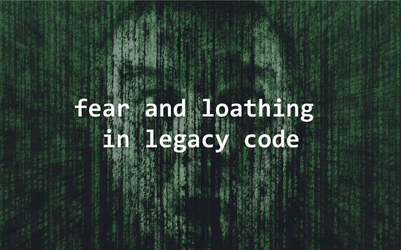fear, loathing, legacy code